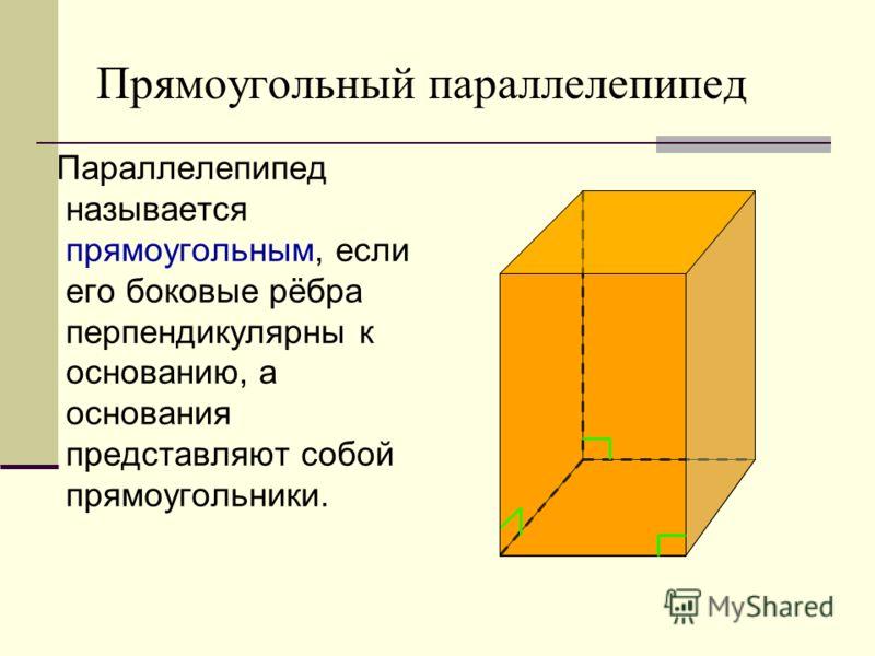 Прямоугольный параллелепипед Параллелепипед называется прямоугольным, если его боковые рёбра перпендикулярны к основанию, а основания представляют собой прямоугольники.