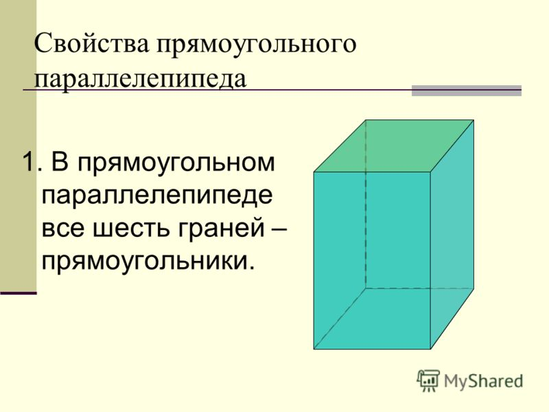 Свойства прямоугольного параллелепипеда 1. В прямоугольном параллелепипеде все шесть граней – прямоугольники.