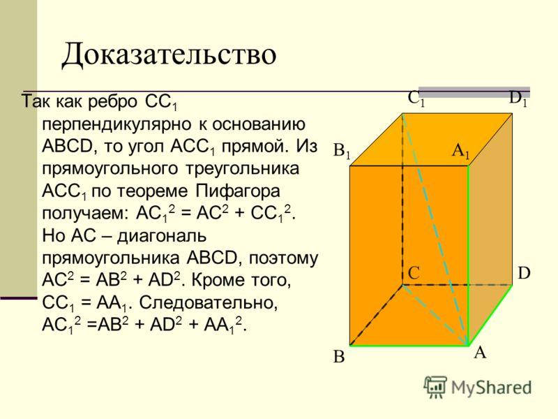 Доказательство Так как ребро СС 1 перпендикулярно к основанию ABCD, то угол АСС 1 прямой. Из прямоугольного треугольника АСС 1 по теореме Пифагора получаем: АС 1 2 = АС 2 + СС 1 2. Но АС – диагональ прямоугольника ABCD, поэтому АС 2 = АВ 2 + AD 2. Кр