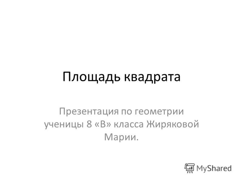 Площадь квадрата Презентация по геометрии ученицы 8 «В» класса Жиряковой Марии.