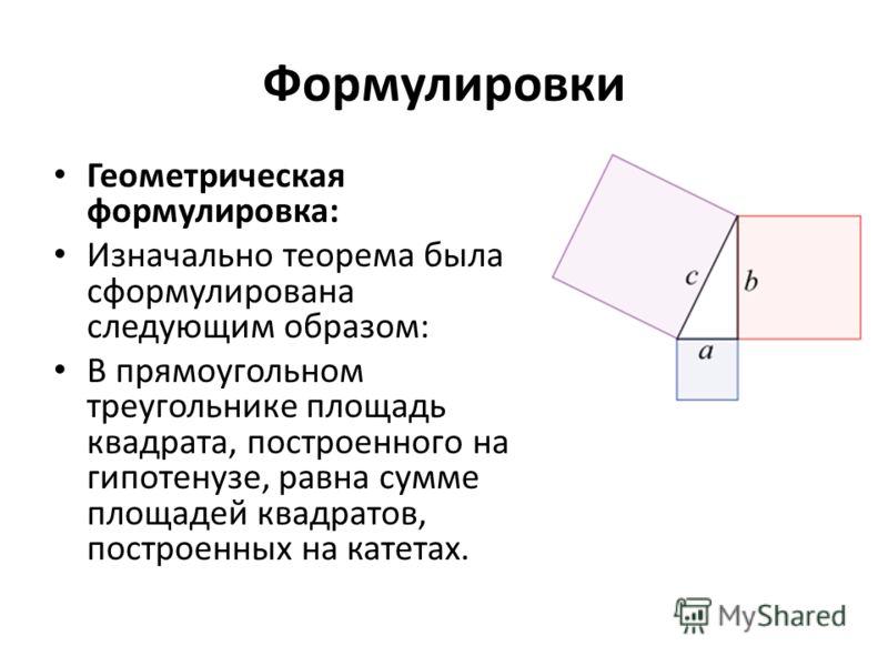 Формулировки Геометрическая формулировка: Изначально теорема была сформулирована следующим образом: В прямоугольном треугольнике площадь квадрата, построенного на гипотенузе, равна сумме площадей квадратов, построенных на катетах.