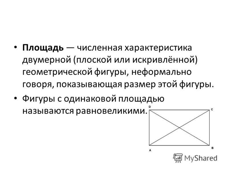 Площадь численная характеристика двумерной (плоской или искривлённой) геометрической фигуры, неформально говоря, показывающая размер этой фигуры. Фигуры с одинаковой площадью называются равновеликими.