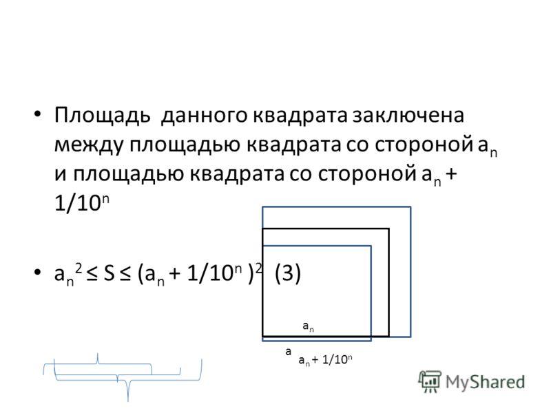Площадь данного квадрата заключена между площадью квадрата со стороной а n и площадью квадрата со стороной а n + 1/10 n а n 2 S (а n + 1/10 n ) 2 (3) а а n + 1/10 n аnаn