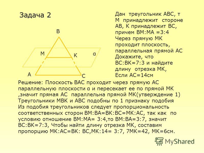 М К α Задача 2 В С А Дан треугольник АВС, т М принадлежит стороне АВ, К принадлежит ВС, причем ВМ:МА =3:4 Через прямую МК проходит плоскость, параллельная прямой АС Докажите, что ВС:ВК=7:3 и найдите длину отрезка МК, Если АС=14см Решение: Плоскость В