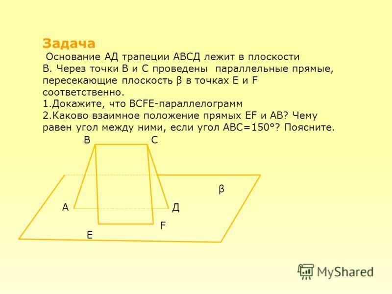 Задача Основание АД трапеции АВСД лежит в плоскости Β. Через точки В и С проведены параллельные прямые, пересекающие плоскость β в точках Е и F соответственно. 1.Докажите, что ВСFЕ-параллелограмм 2.Каково взаимное положение прямых ЕF и АВ? Чему равен