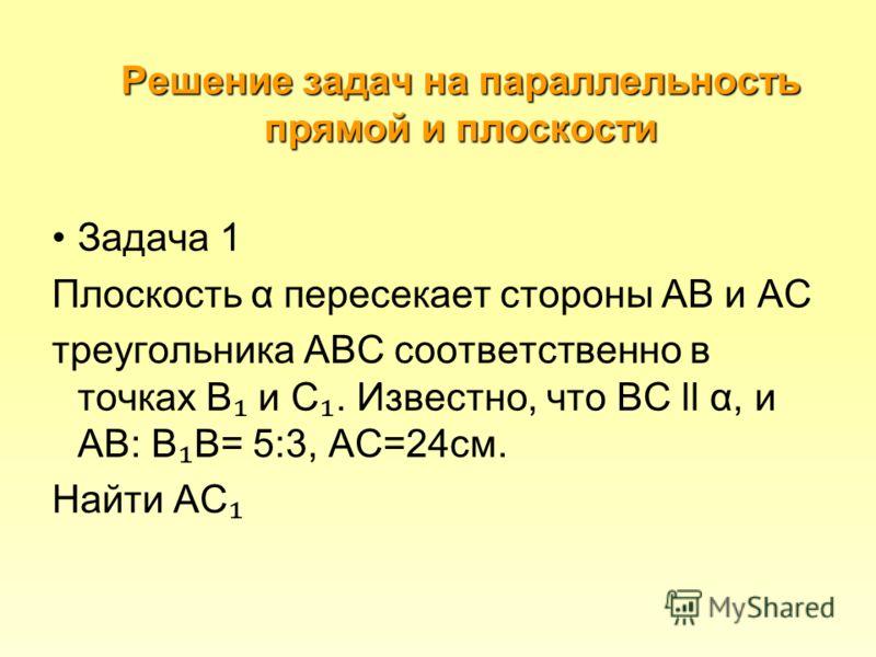 Решение задач на параллельность прямой и плоскости Задача 1 Плоскость α пересекает стороны АВ и АС треугольника АВС соответственно в точках В и С. Известно, что ВС ll α, и АВ: В В= 5:3, АС=24см. Найти АС