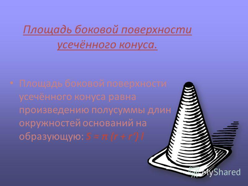 Площадь боковой поверхности усечённого конуса. Площадь боковой поверхности усечённого конуса равна произведению полусуммы длин окружностей оснований на образующую: S = π (r + r) l