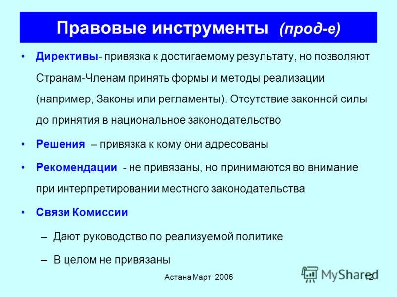 Астана Март 200611 Правовые инструменты Регламенты - привязка их целостности (дословно) с даты их вступления в силу; превалируют при конфликтах с национальными правилами: –Полные –Специализированные –Узко сфокусированные –Не требуют местного законода