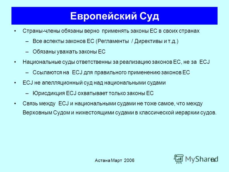 Астана Март 200613 Европейский Суд Процедуры при нарушениях (ст. 226) –Если Комиссия считает, что страна-член не выполняет свои обязательства по Договору, она даетобоснованное мнение по этому вопросу Предварительные Правила (ст 234) –Справки из нацио