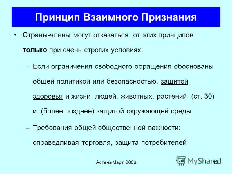 Астана Март 200615 Принцип Взаимного Признания Любой продукт, импортируемый из страны-члена должен в принципе быть разрешен к территории другой страны-члена, если он легально произведен и размещен на рынке той страны Принципы разработаны на основе де