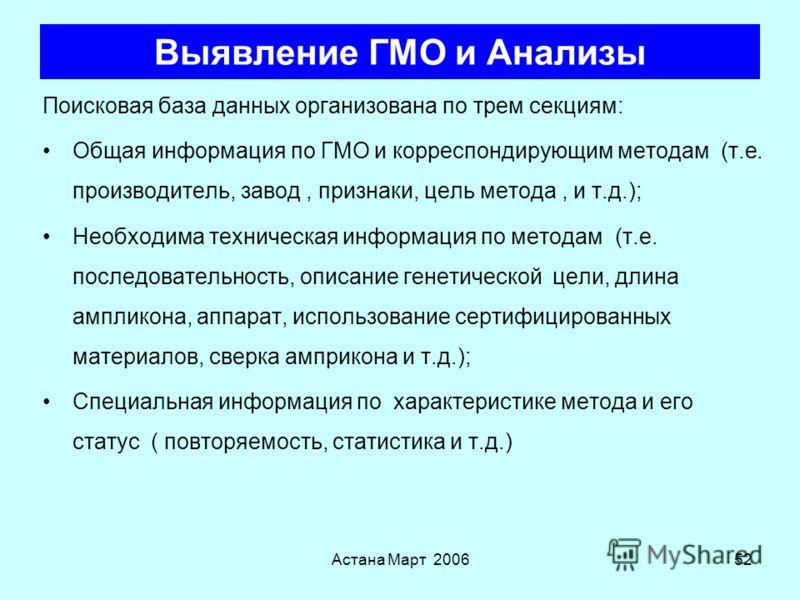 Астана Март 200651 Выявление ГМО и Анализы Применяются только при наличии неизвестного ДНК и/или Белка –Не могут быть использованы для улучшенных производных Наиболее подходящие методы основаны на экстракции и размножении ДНК (ПЦР тесты) НО... –Хотя