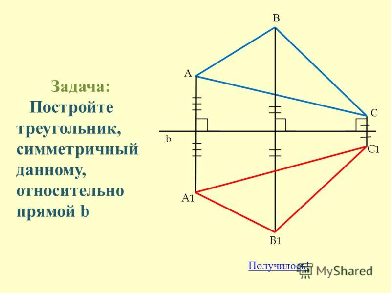 Задача: Постройте треугольник, симметричный данному, относительно прямой b А В С b A1A1 B1B1 C1C1 Получилось !