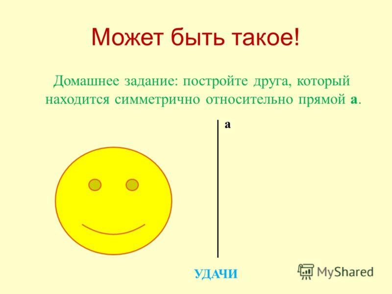 Может быть такое ! Домашнее задание : постройте друга, который находится симметрично относительно прямой а. а УДАЧИ