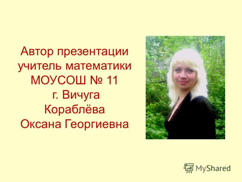 Автор презентации учитель математики МОУСОШ 11 г. Вичуга Кораблёва Оксана Георгиевна