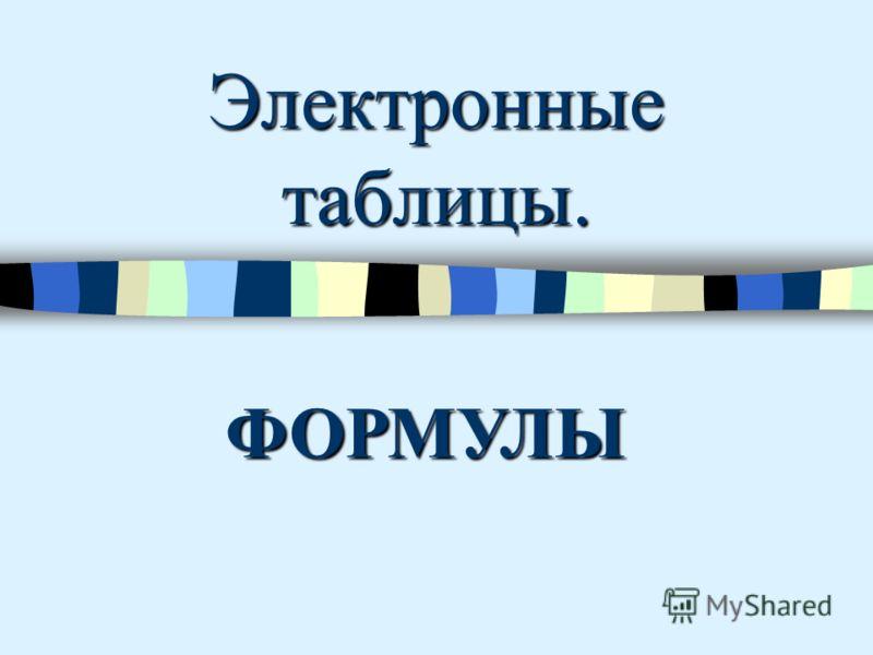 Электронные таблицы. ФОРМУЛЫ