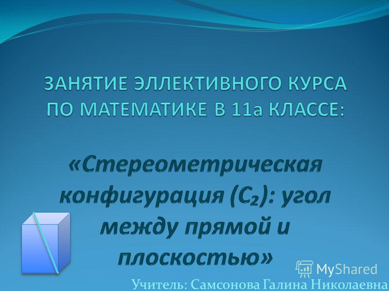 Учитель: Самсонова Галина Николаевна