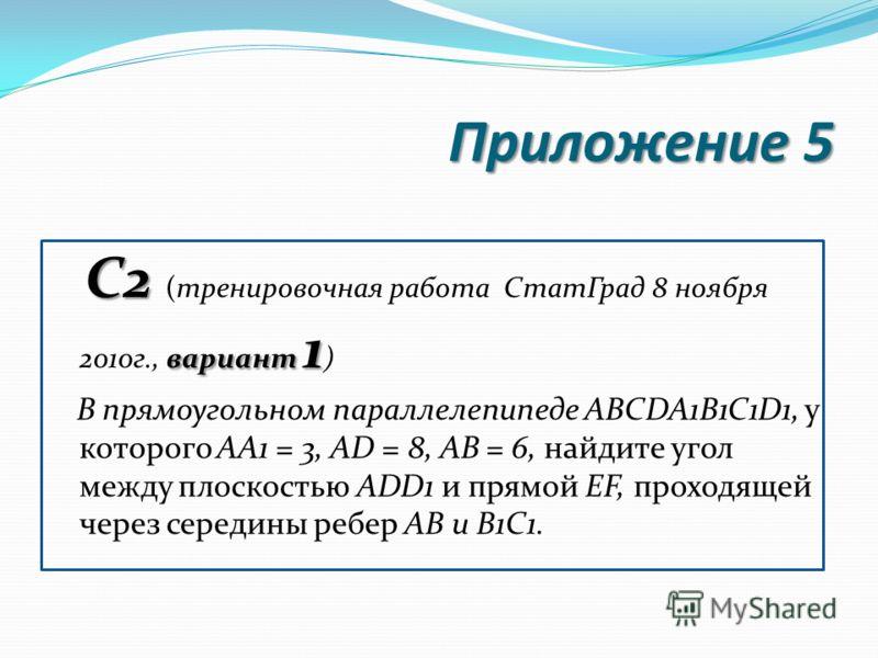 Приложение 5 С2 вариант 1 С2 (тренировочная работа СтатГрад 8 ноября 2010г., вариант 1 ) В прямоугольном параллелепипеде ABCDA1B1C1D1, у которого AA1 = 3, AD = 8, AB = 6, найдите угол между плоскостью ADD1 и прямой EF, проходящей через середины ребер