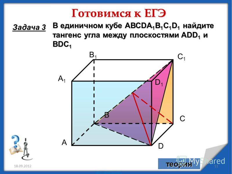 18.09.201211 А С В D А1А1 С1С1 В1В1 D1D1 В единичном кубе АВСDA 1 B 1 C 1 D 1 найдите тангенс угла между плоскостями ADD 1 и BDC 1 Готовимся к ЕГЭ Задача 3 теория