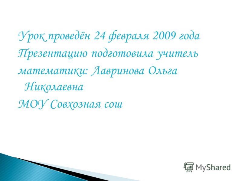 Урок проведён 24 февраля 2009 года Презентацию подготовила учитель математики: Лавринова Ольга Николаевна МОУ Совхозная сош