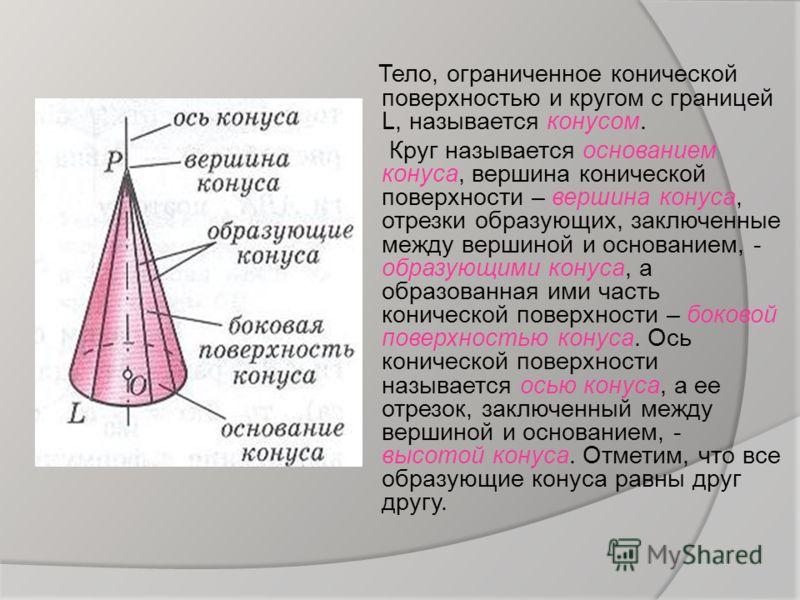 Тело, ограниченное конической поверхностью и кругом с границей L, называется конусом. Круг называется основанием конуса, вершина конической поверхности – вершина конуса, отрезки образующих, заключенные между вершиной и основанием, - образующими конус