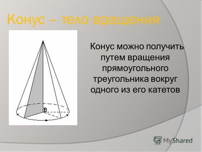 Конус – тело вращения Конус можно получить путем вращения прямоугольного треугольника вокруг одного из его катетов