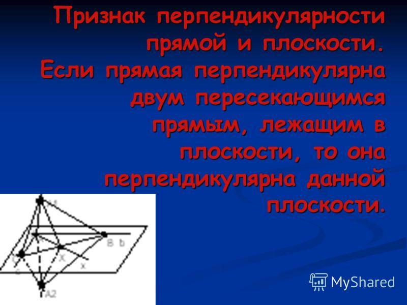 Признак перпендикулярности прямой и плоскости. Если прямая перпендикулярна двум пересекающимся прямым, лежащим в плоскости, то она перпендикулярна данной плоскости.
