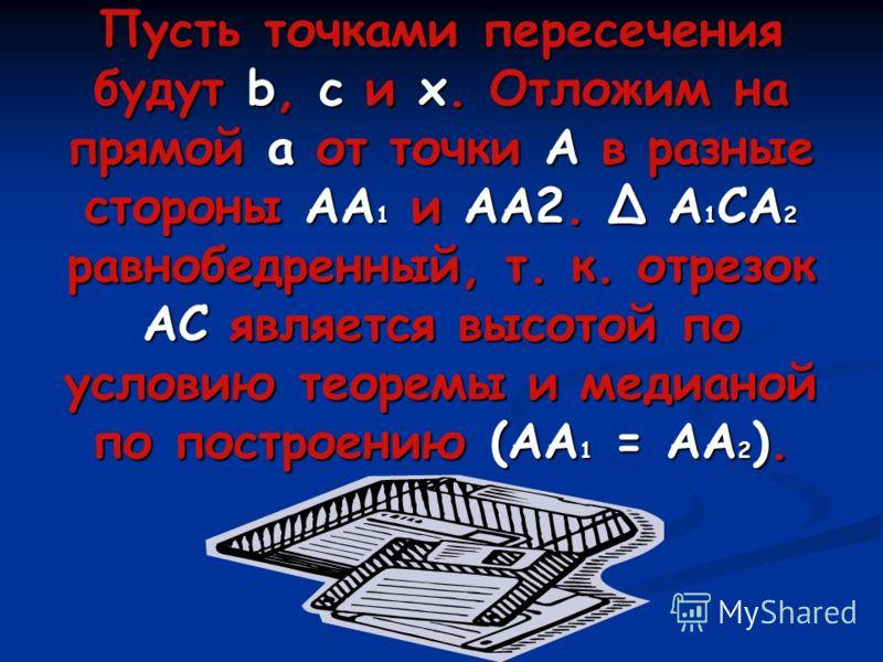 Пусть точками пересечения будут b, c и x. Отложим на прямой а от точки А в разные стороны АА1 и АА2. А1СА2 равнобедренный, т. к. отрезок АС является высотой по условию теоремы и медианой по построению (АА1 = АА2).