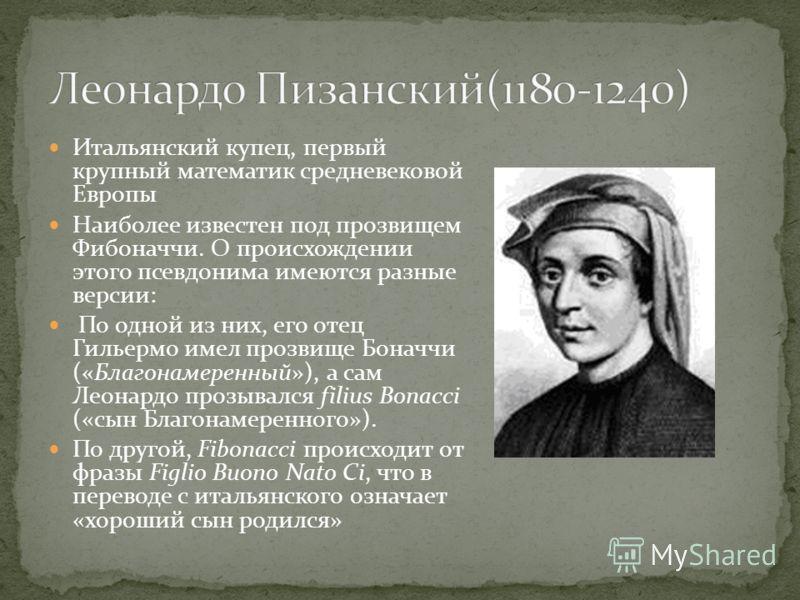 Итальянский купец, первый крупный математик средневековой Европы Наиболее известен под прозвищем Фибоначчи. О происхождении этого псевдонима имеются разные версии: По одной из них, его отец Гильермо имел прозвище Боначчи («Благонамеренный»), а сам Ле