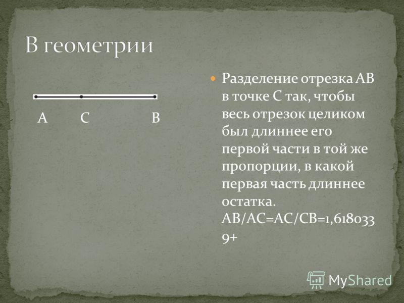 Разделение отрезка АВ в точке С так, чтобы весь отрезок целиком был длиннее его первой части в той же пропорции, в какой первая часть длиннее остатка. АВ/АС=АС/СВ=1,618033 9+ А С В