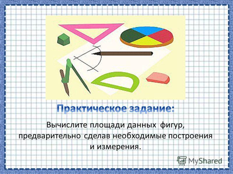Вычислите площади данных фигур, предварительно сделав необходимые построения и измерения.