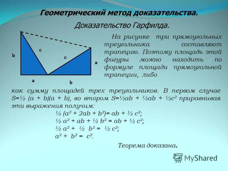 Геометрический метод доказательства. Доказательство Гарфилда. а а b b с с На рисунке три прямоугольных треугольника составляют трапецию. Поэтому площадь этой фигуры можно находить по формуле площади прямоугольной трапеции, либо как сумму площадей тре