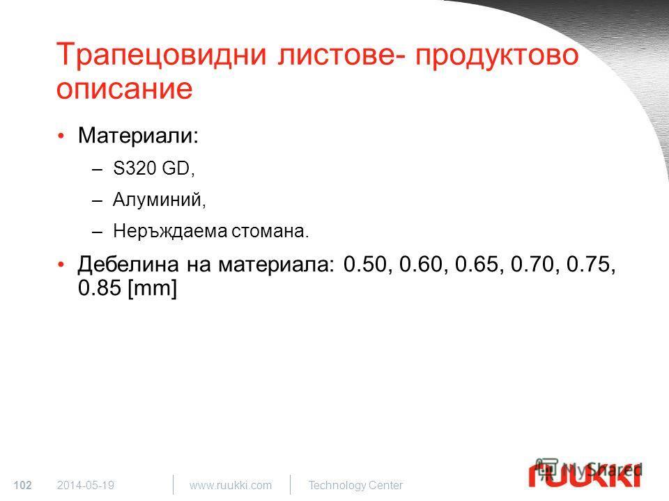 102 www.ruukki.com Technology Center 2014-05-19 Трапецовидни листове- продуктово описание Материали: –S320 GD, –Алуминий, –Неръждаема стомана. Дебелина на материала: 0.50, 0.60, 0.65, 0.70, 0.75, 0.85 [mm]