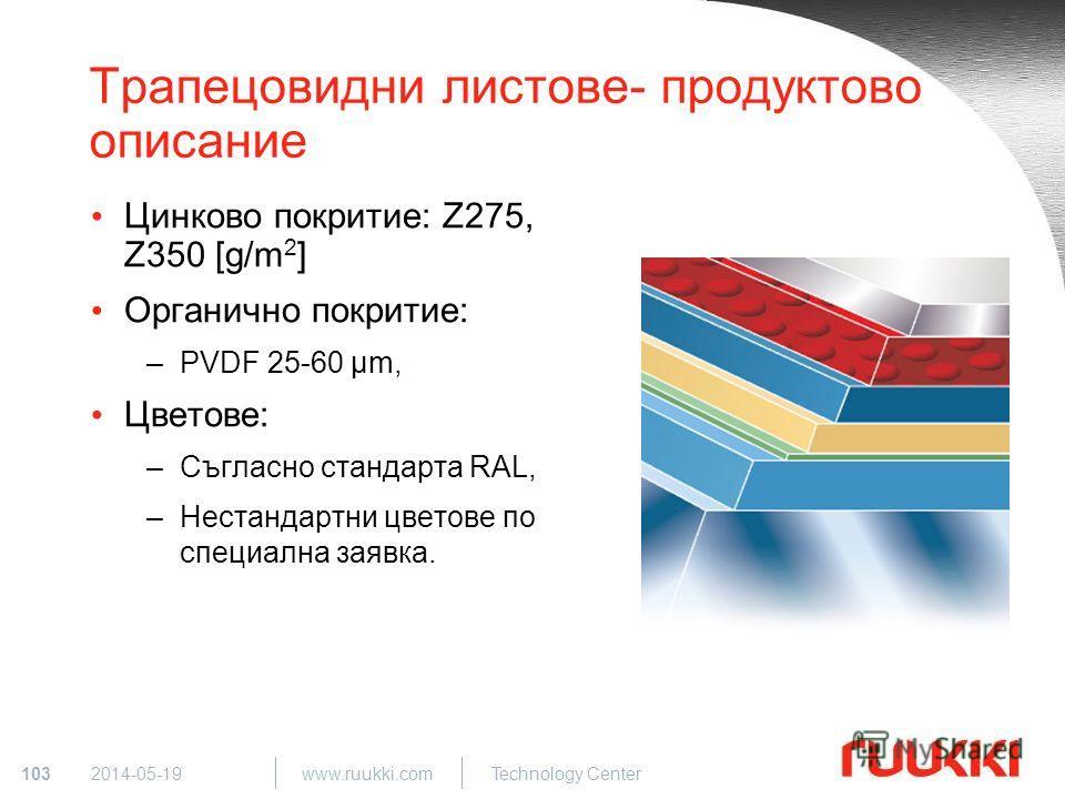103 www.ruukki.com Technology Center 2014-05-19 Трапецовидни листове- продуктово описание Цинково покритие: Z275, Z350 [g/m 2 ] Органично покритие: –PVDF 25-60 µm, Цветове: –Съгласно стандарта RAL, –Нестандартни цветове по специална заявка.