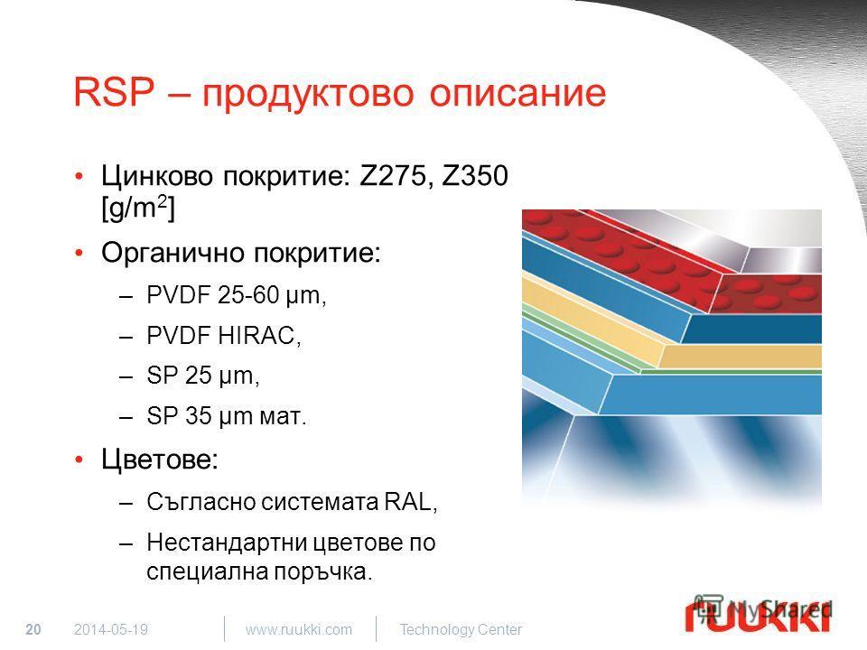 20 www.ruukki.com Technology Center 2014-05-19 RSP – продуктово описание Цинково покритие: Z275, Z350 [g/m 2 ] Органично покритие: –PVDF 25-60 µm, –PVDF HIRAC, –SP 25 µm, –SP 35 µm мат. Цветове: –Съгласно системата RAL, –Нестандартни цветове по специ