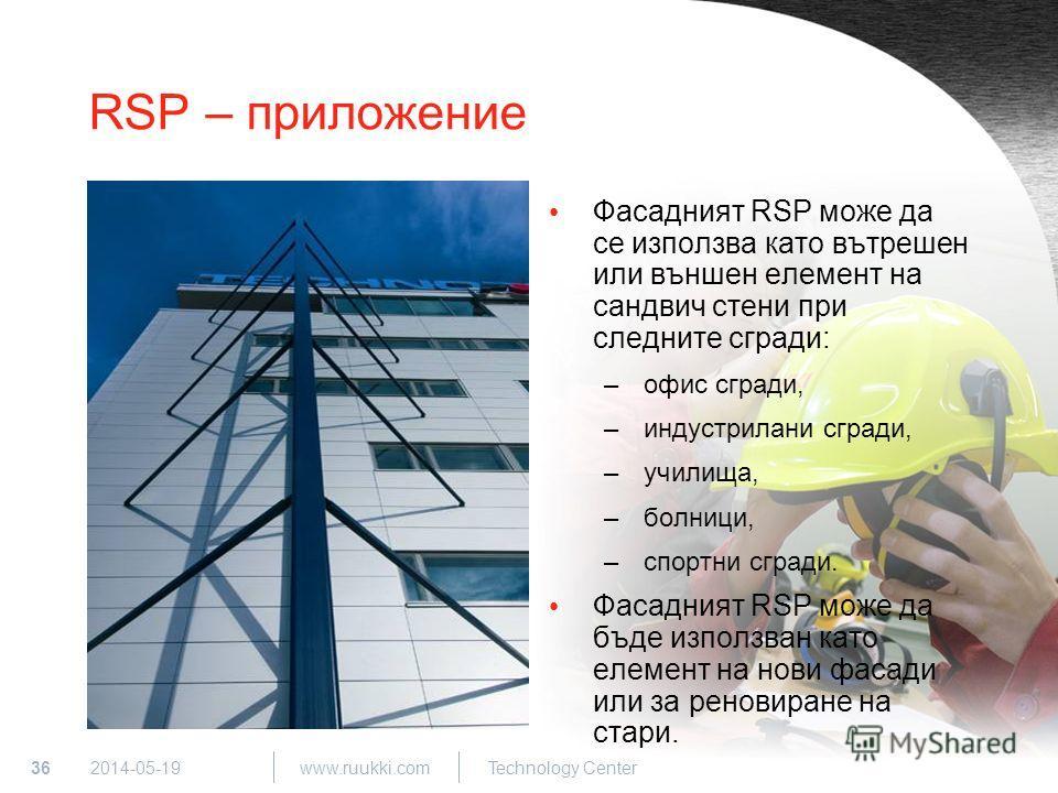 36 www.ruukki.com Technology Center 2014-05-19 RSP – приложение Фасадният RSP може да се използва като вътрешен или външен елемент на сандвич стени при следните сгради: –офис сгради, –индустрилани сгради, –училища, –болници, –спортни сгради. Фасадния