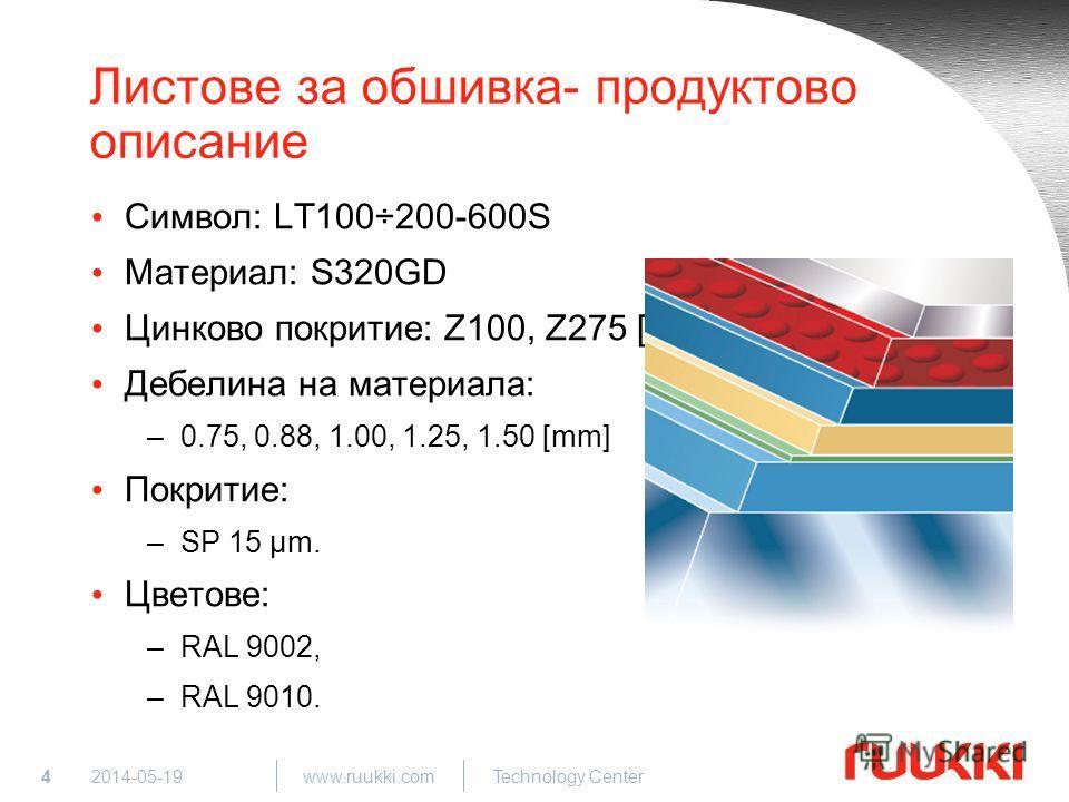 4 www.ruukki.com Technology Center 2014-05-19 Листове за обшивка- продуктово описание Символ: LT100÷200-600S Материал: S320GD Цинково покритие: Z100, Z275 [g/m 2 ] Дебелина на материала: –0.75, 0.88, 1.00, 1.25, 1.50 [mm] Покритие: –SP 15 µm. Цветове
