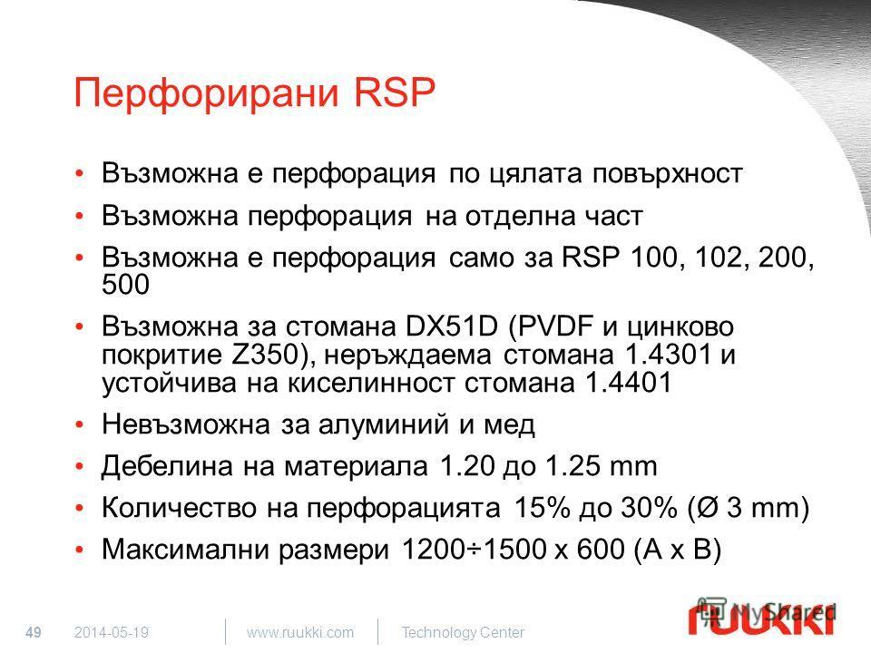 49 www.ruukki.com Technology Center 2014-05-19 Перфорирани RSP Възможна е перфорация по цялата повърхност Възможна перфорация на отделна част Възможна е перфорация само за RSP 100, 102, 200, 500 Възможна за стомана DX51D (PVDF и цинково покритие Z350