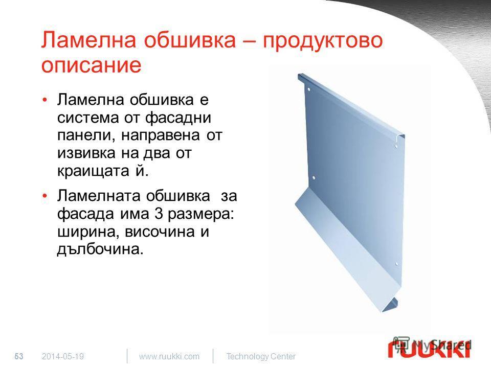 53 www.ruukki.com Technology Center 2014-05-19 Ламелна обшивка – продуктово описание Ламелна обшивка е система от фасадни панели, направена от извивка на два от краищата й. Ламелната обшивка за фасада има 3 размера: ширина, височина и дълбочина.