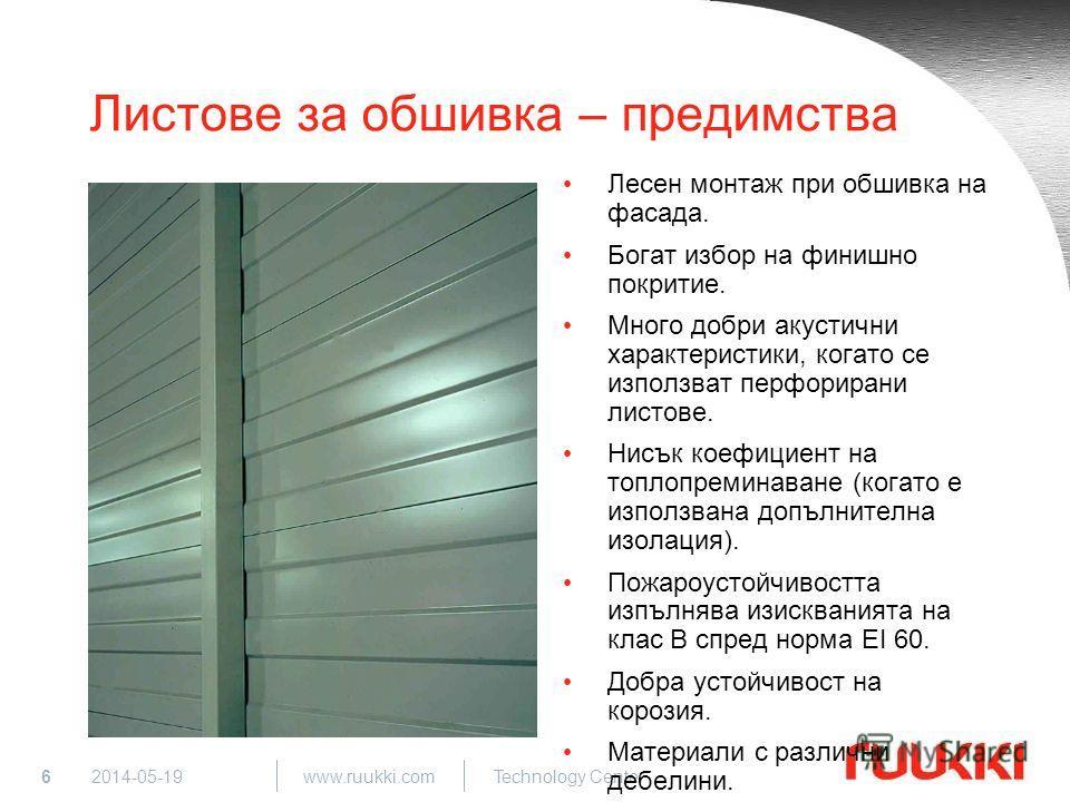 6 www.ruukki.com Technology Center 2014-05-19 Листове за обшивка – предимства Лесен монтаж при обшивка на фасада. Богат избор на финишно покритие. Много добри акустични характеристики, когато се използват перфорирани листове. Нисък коефициент на топл