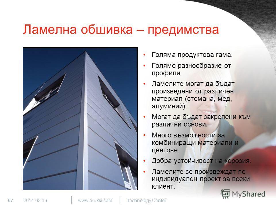 67 www.ruukki.com Technology Center 2014-05-19 Ламелна обшивка – предимства Голяма продуктова гама. Голямо разнообразие от профили. Ламелите могат да бъдат произведени от различен материал (стомана, мед, алуминий). Могат да бъдат закрепени към различ