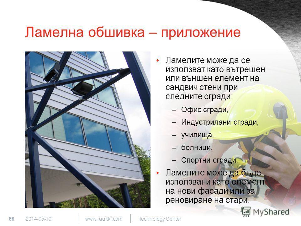 68 www.ruukki.com Technology Center 2014-05-19 Ламелна обшивка – приложение Ламелите може да се използват като вътрешен или външен елемент на сандвич стени при следните сгради: –Офис сгради, –Индустрилани сгради, –училища, –болници, –Спортни сгради.
