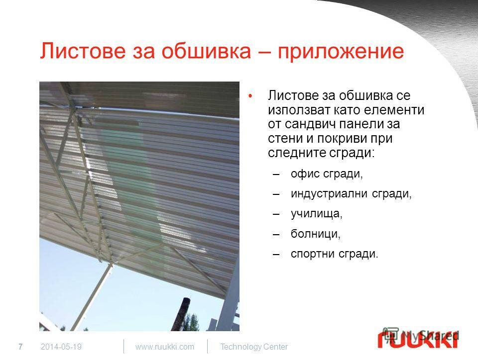 7 www.ruukki.com Technology Center 2014-05-19 Листове за обшивка – приложение Листове за обшивка се използват като елементи от сандвич панели за стени и покриви при следните сгради: –офис сгради, –индустриални сгради, –училища, –болници, –спортни сгр