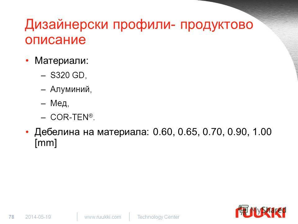78 www.ruukki.com Technology Center 2014-05-19 Дизайнерски профили- продуктово описание Материали: –S320 GD, –Алуминий, –Мед, –COR-TEN ®. Дебелина на материала: 0.60, 0.65, 0.70, 0.90, 1.00 [mm]