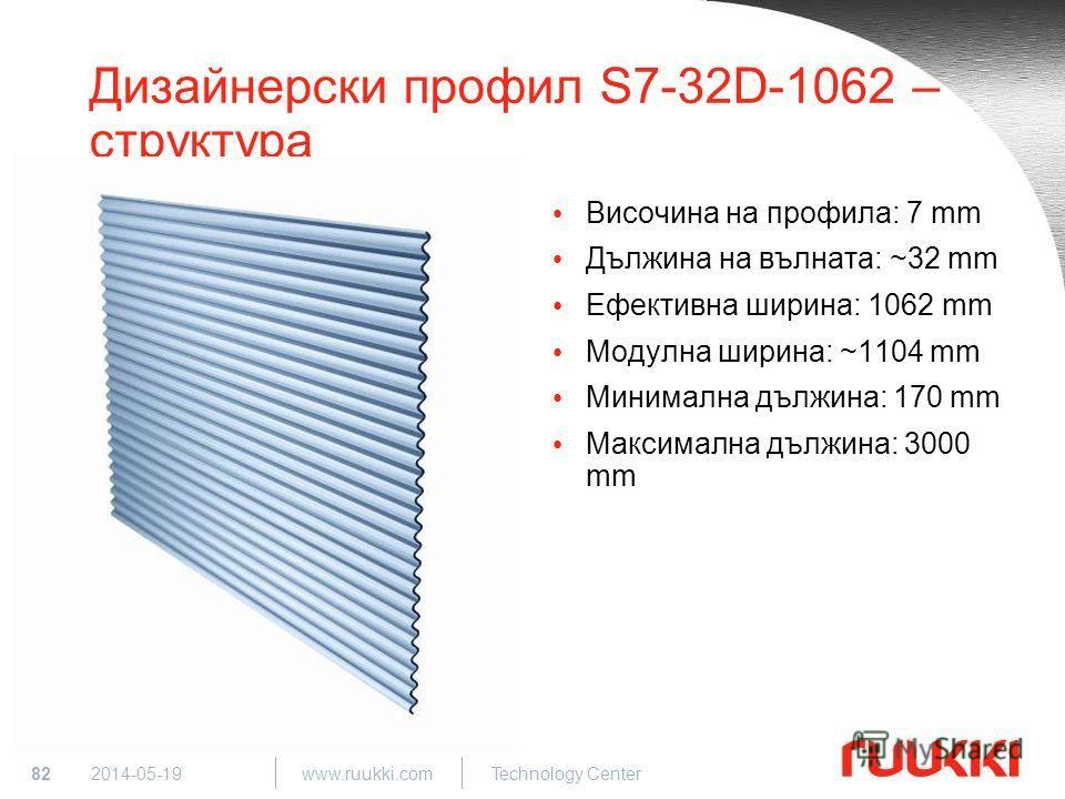 82 www.ruukki.com Technology Center 2014-05-19 Дизайнерски профил S7-32D-1062 – структура Височина на профила: 7 mm Дължина на вълната: ~32 mm Ефективна ширина: 1062 mm Модулна ширина: ~1104 mm Минимална дължина: 170 mm Максимална дължина: 3000 mm