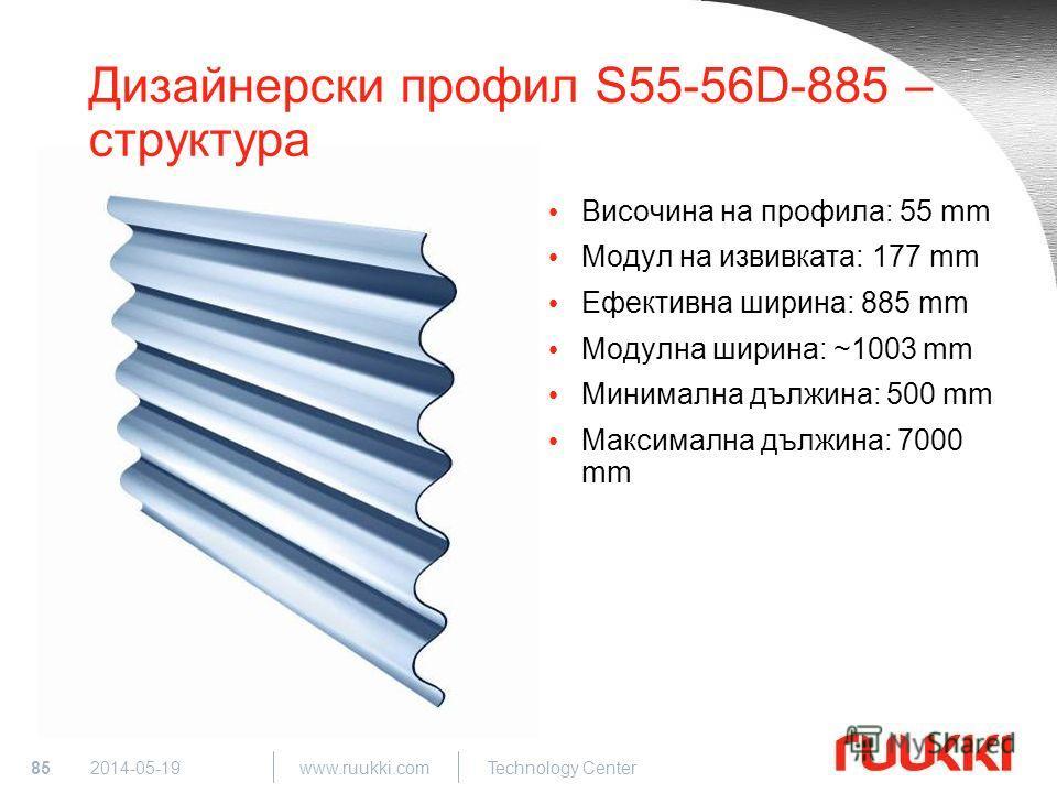 85 www.ruukki.com Technology Center 2014-05-19 Дизайнерски профил S55-56D-885 – структура Височина на профила: 55 mm Модул на извивката: 177 mm Ефективна ширина: 885 mm Модулна ширина: ~1003 mm Минимална дължина: 500 mm Максимална дължина: 7000 mm