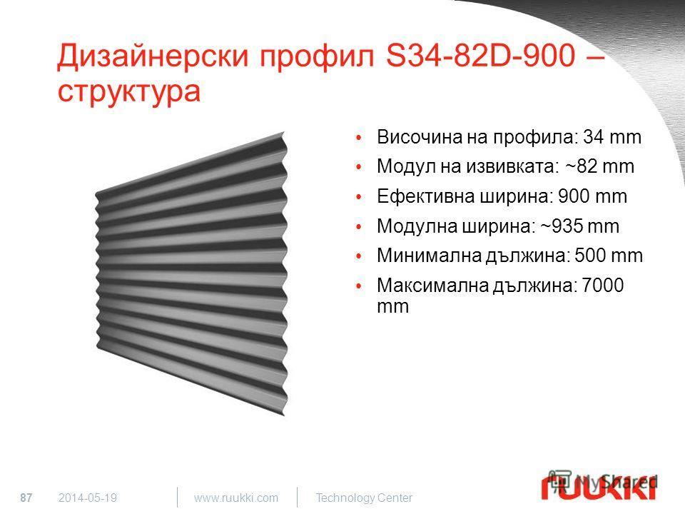 87 www.ruukki.com Technology Center 2014-05-19 Дизайнерски профил S34-82D-900 – структура Височина на профила: 34 mm Модул на извивката: ~82 mm Ефективна ширина: 900 mm Модулна ширина: ~935 mm Минимална дължина: 500 mm Максимална дължина: 7000 mm