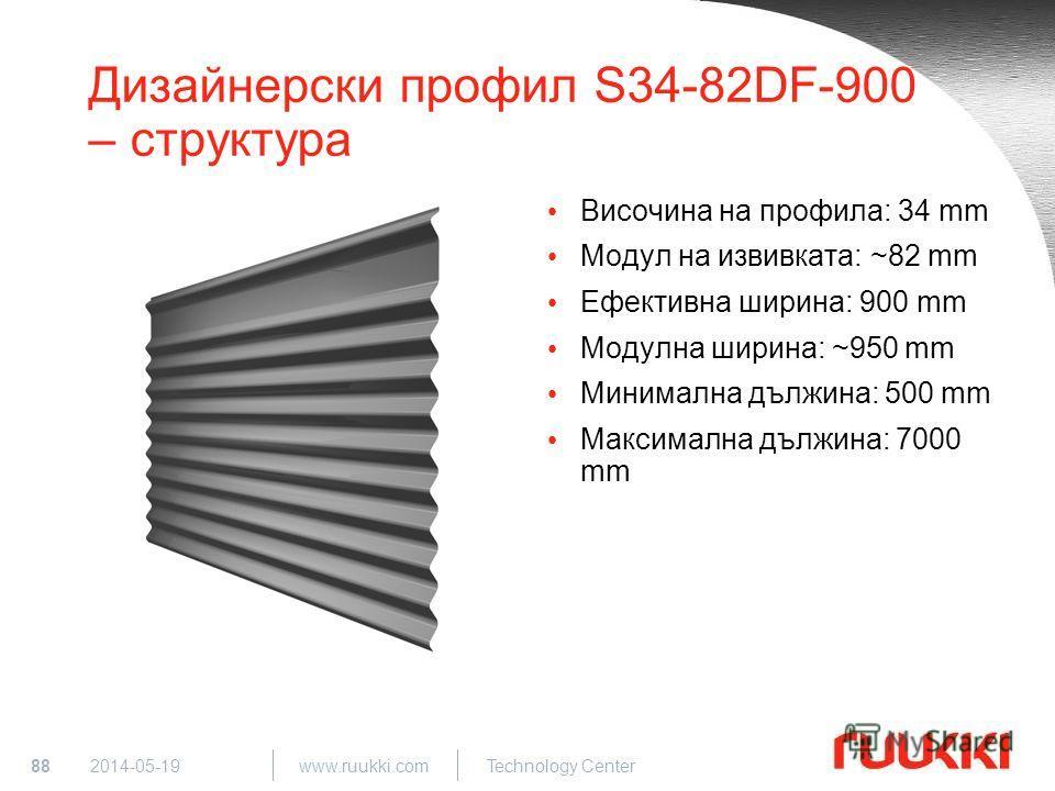 88 www.ruukki.com Technology Center 2014-05-19 Дизайнерски профил S34-82DF-900 – структура Височина на профила: 34 mm Модул на извивката: ~82 mm Ефективна ширина: 900 mm Модулна ширина: ~950 mm Минимална дължина: 500 mm Максимална дължина: 7000 mm