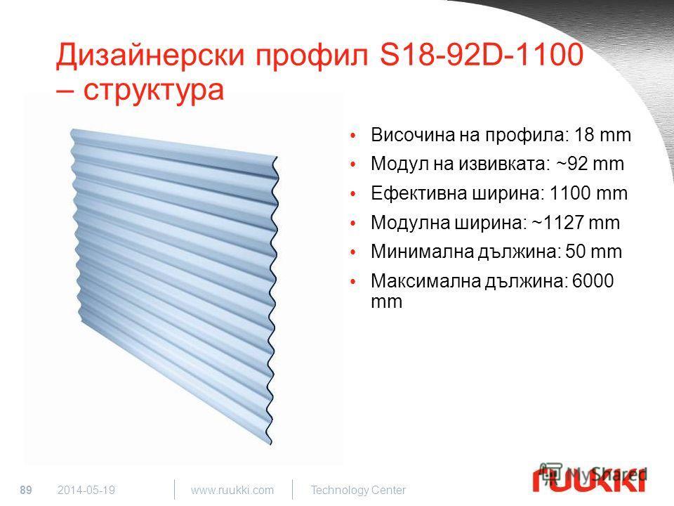 89 www.ruukki.com Technology Center 2014-05-19 Дизайнерски профил S18-92D-1100 – структура Височина на профила: 18 mm Модул на извивката: ~92 mm Ефективна ширина: 1100 mm Модулна ширина: ~1127 mm Минимална дължина: 50 mm Максимална дължина: 6000 mm