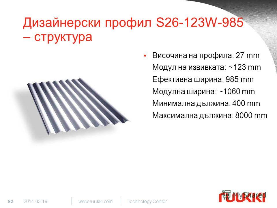 92 www.ruukki.com Technology Center 2014-05-19 Дизайнерски профил S26-123W-985 – структура Височина на профила: 27 mm Модул на извивката: ~123 mm Ефективна ширина: 985 mm Модулна ширина: ~1060 mm Минимална дължина: 400 mm Максимална дължина: 8000 mm