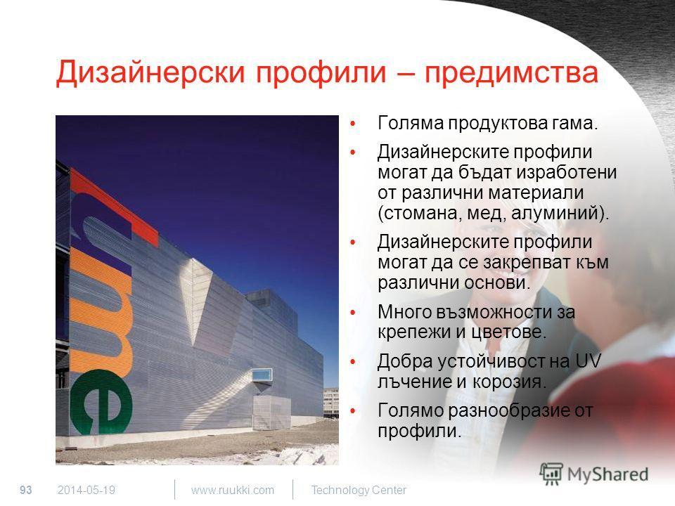 93 www.ruukki.com Technology Center 2014-05-19 Дизайнерски профили – предимства Голяма продуктова гама. Дизайнерските профили могат да бъдат изработени от различни материали (стомана, мед, алуминий). Дизайнерските профили могат да се закрепват към ра